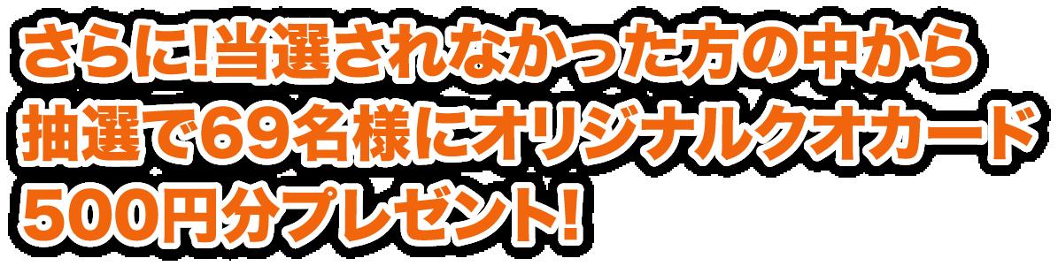 さらに!当選されなかった方の中から抽選で69名様にオリジナルクオカード500円分プレゼント!